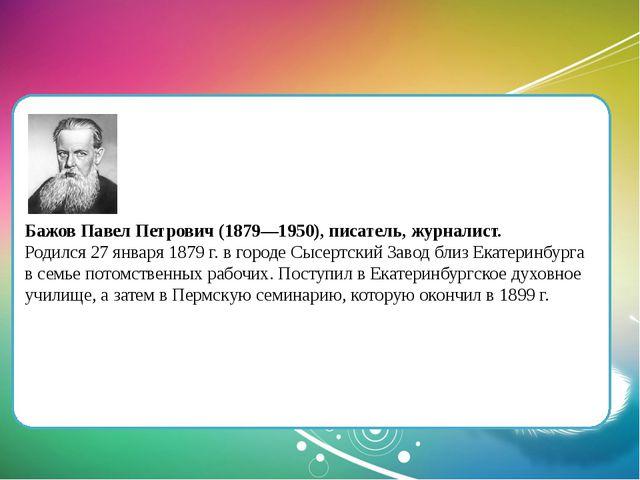 Бажов Павел Петрович (1879—1950), писатель, журналист. Родился 27 января 187...