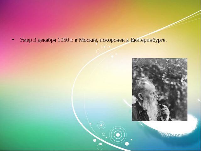 Умер 3 декабря 1950 г. в Москве, похоронен в Екатеринбурге.