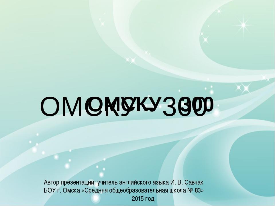 ОМСКУ - 300 ОМСКУ - 300 Автор презентации: учитель английского языка И. В. С...