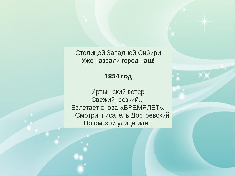 Столицей Западной Сибири Уже назвали город наш! 1854 год Иртышский ветер Све...
