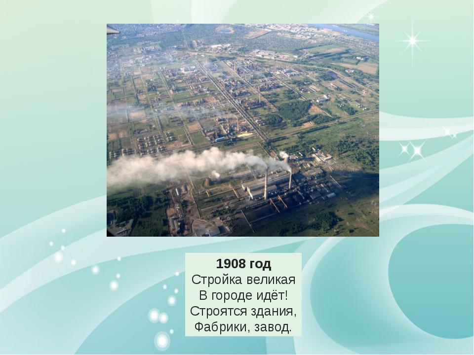 1908 год Стройка великая В городе идёт! Строятся здания, Фабрики, завод.