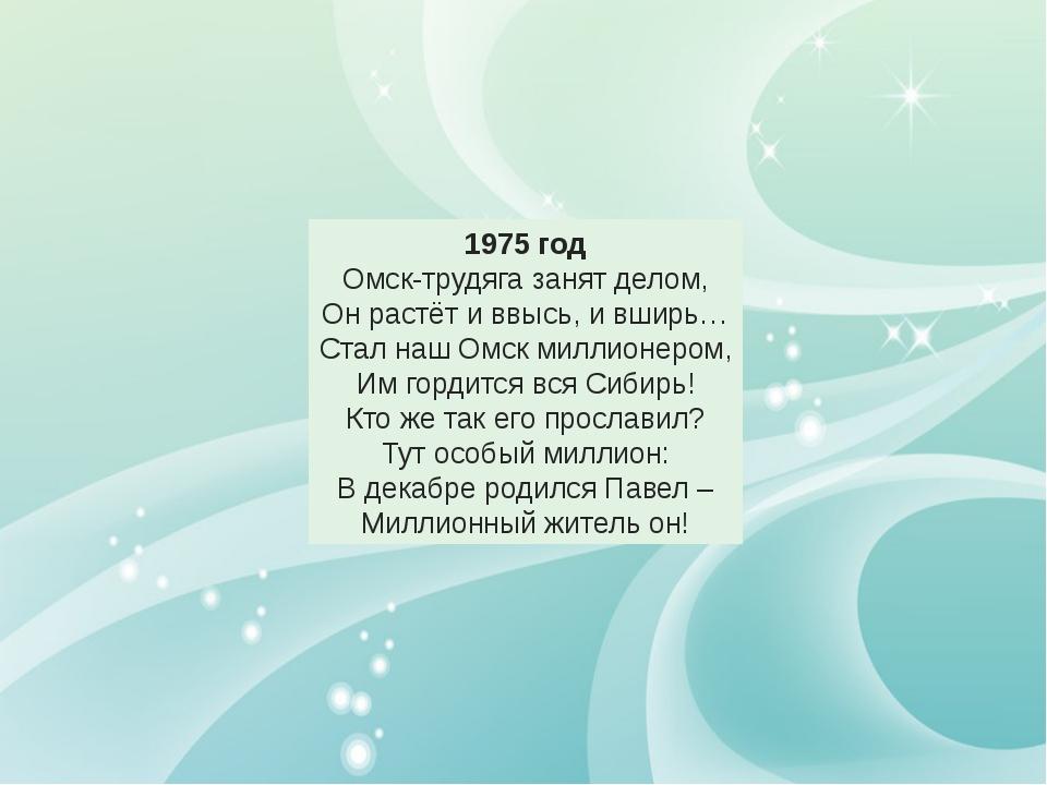 1975 год Омск-трудяга занят делом, Он растёт и ввысь, и вширь… Стал наш Омск...