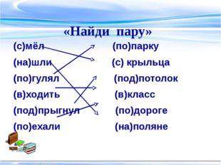 (с)мёл (по)парку (на)шли (с) крыльца (по)гулял (под)потолок (в)ходить (в)клас