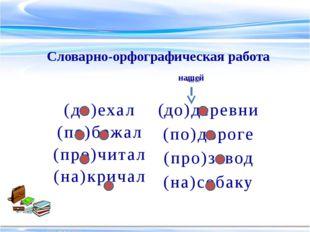 (до)деревни (по)дороге (про)завод (на)собаку Словарно-орфографическая работа