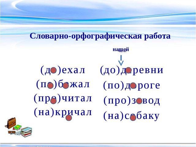 (до)деревни (по)дороге (про)завод (на)собаку Словарно-орфографическая работа...