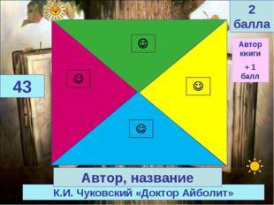 К.И. Чуковский «Доктор Айболит» 43 Автор, название 2 балла Автор книги + 1 балл
