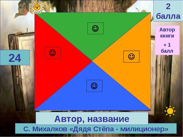 С. Михалков «Дядя Стёпа - милиционер» 24 Автор, название 2 балла Автор книги...