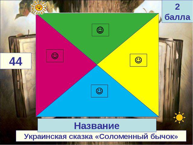 Украинская сказка «Соломенный бычок» 44 Название 2 балла