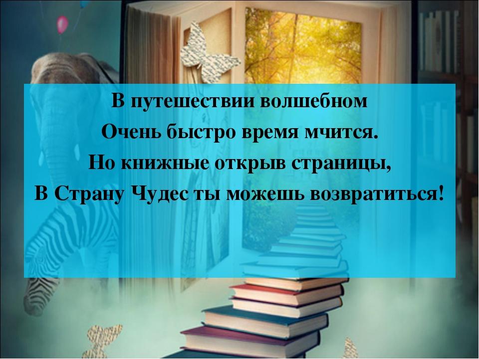 В путешествии волшебном Очень быстро время мчится. Но книжные открыв страницы...