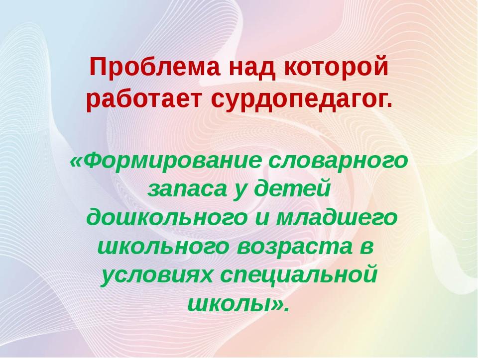 Проблема над которой работает сурдопедагог. «Формирование словарного запаса у...