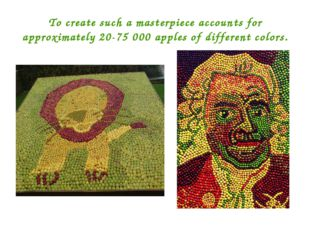 To create such a masterpiece accounts for approximately 20-75 000 apples of d