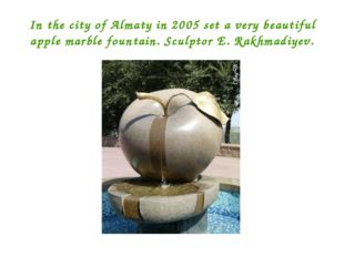 In the city of Almaty in 2005 set a very beautiful apple marble fountain. Scu