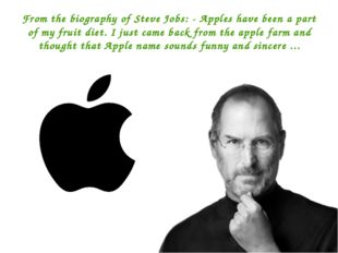 From the biography of Steve Jobs: - Apples have been a part of my fruit diet.