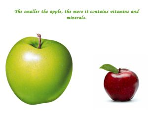 The smaller the apple, the more it contains vitamins and minerals.