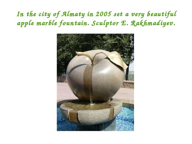In the city of Almaty in 2005 set a very beautiful apple marble fountain. Scu...