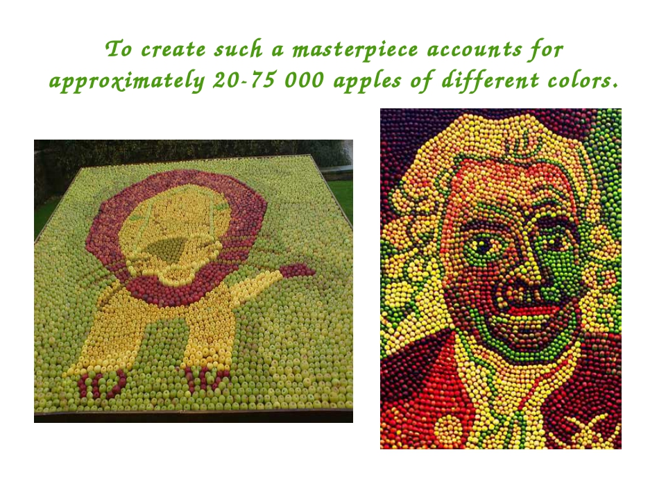 To create such a masterpiece accounts for approximately 20-75 000 apples of d...