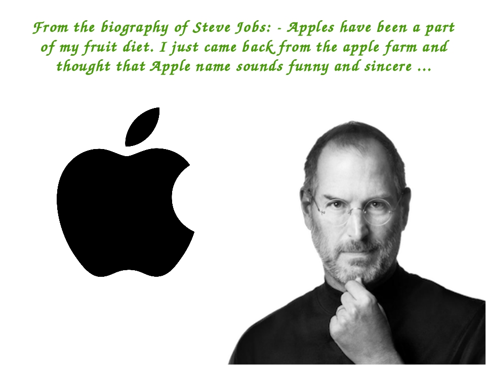 From the biography of Steve Jobs: - Apples have been a part of my fruit diet....