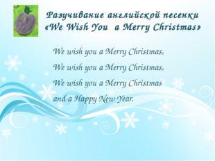 Разучивание английской песенки «We Wish You a Merry Christmas» We wish you a