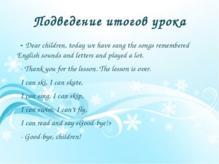Подведение итогов урока - Dear children, today we have sang the songs remembe