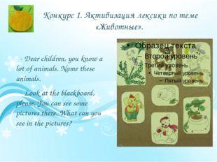 Конкурс 1. Активизация лексики по теме «Животные». - Dear children, you know