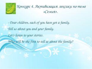Конкурс 4. Активизация лексики по теме «Семья». - Dear children, each of you