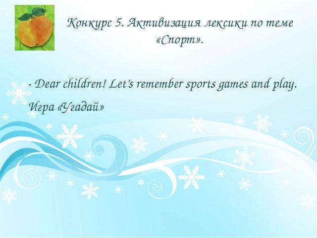 Конкурс 5. Активизация лексики по теме «Спорт». - Dear children! Let's rememb...