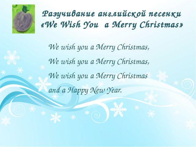 Разучивание английской песенки «We Wish You a Merry Christmas» We wish you a...