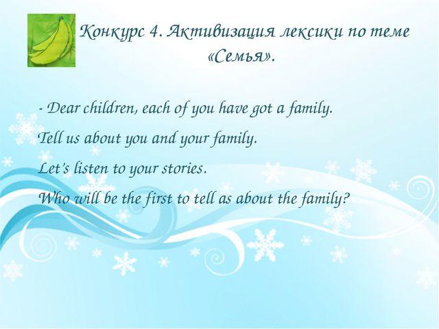 Конкурс 4. Активизация лексики по теме «Семья». - Dear children, each of you...