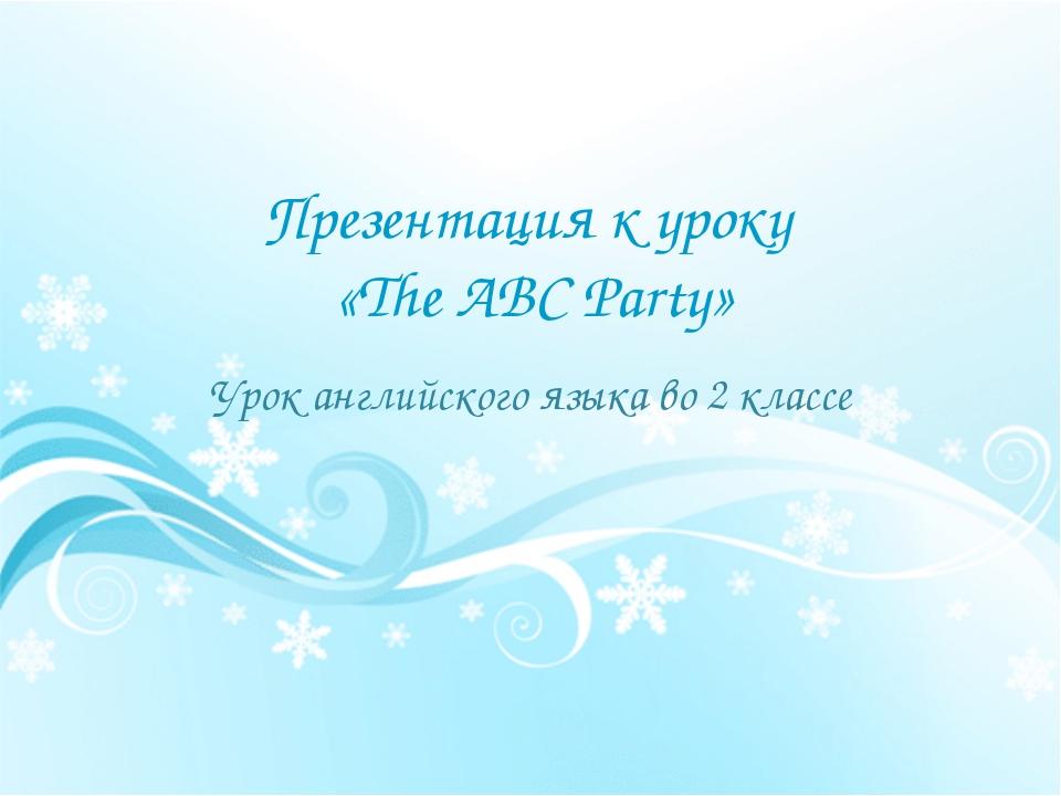 Презентация к уроку «The ABC Party» Урок английского языка во 2 классе