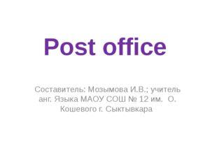 Post office Составитель: Мозымова И.В.; учитель анг. Языка МАОУ СОШ № 12 им.