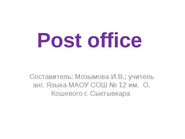 Post office Составитель: Мозымова И.В.; учитель анг. Языка МАОУ СОШ № 12 им....