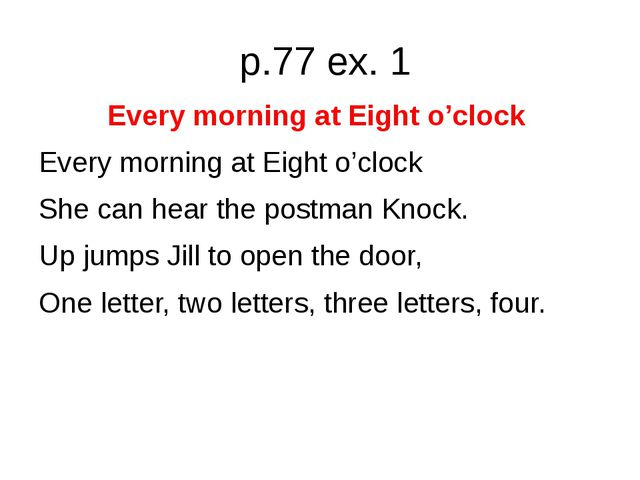 p.77 ex. 1 Every morning at Eight o'clock Every morning at Eight o'clock She...