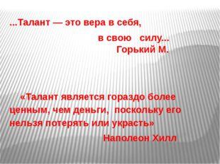 ...Талант — это вера в себя, в свою силу... Горький М. «Талант является гора
