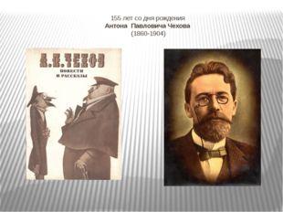 155 лет со дня рождения Антона Павловича Чехова (1860-1904)