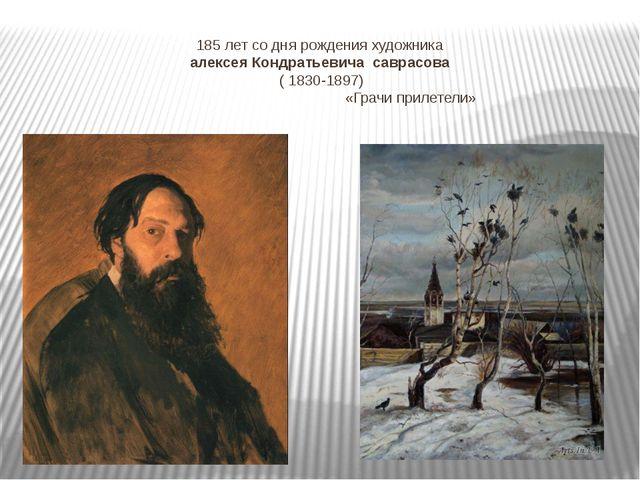 185 лет со дня рождения художника алексея Кондратьевича саврасова ( 1830-1897...