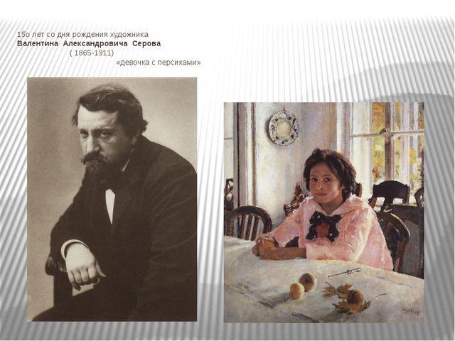 15о лет со дня рождения художника Валентина Александровича Серова ( 1865-1911...