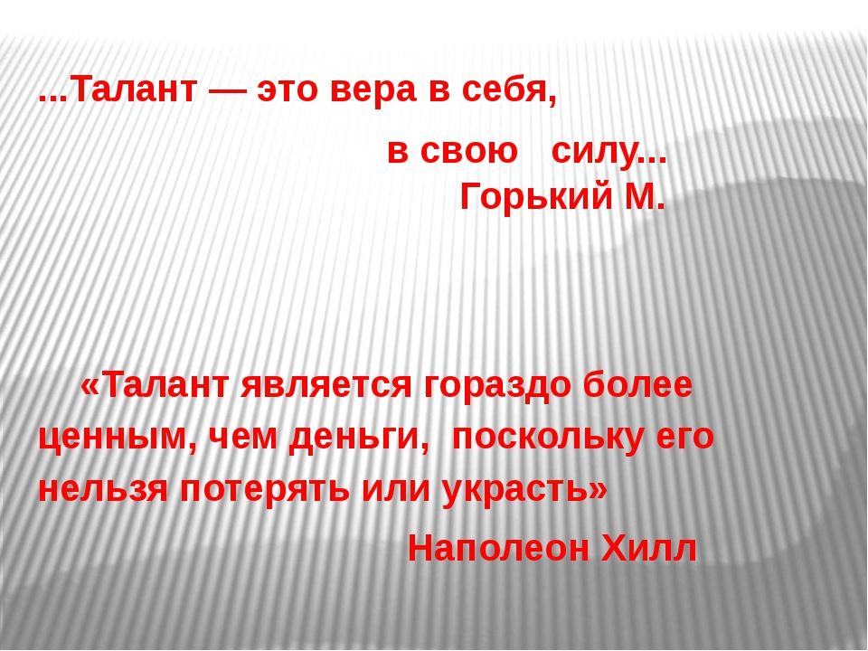 ...Талант — это вера в себя, в свою силу... Горький М. «Талант является гора...