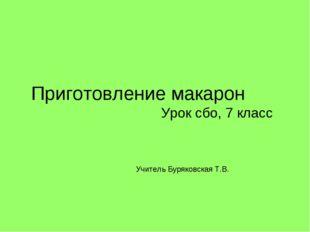 Приготовление макарон Урок сбо, 7 класс Учитель Буряковская Т.В.