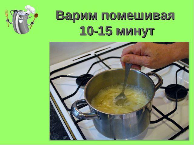 Варим помешивая 10-15 минут