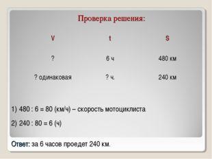 Проверка решения: 480 : 6 = 80 (км/ч) – скорость мотоциклиста 240 : 80 = 6 (ч