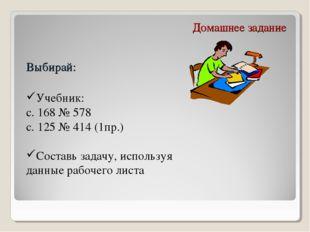 Домашнее задание Выбирай: Учебник: с. 168 № 578 с. 125 № 414 (1пр.) Составь з