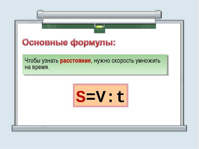 Чтобы узнать расстояние, нужно скорость умножить на время. S=V:t