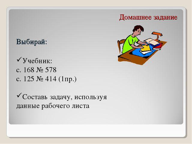 Домашнее задание Выбирай: Учебник: с. 168 № 578 с. 125 № 414 (1пр.) Составь з...