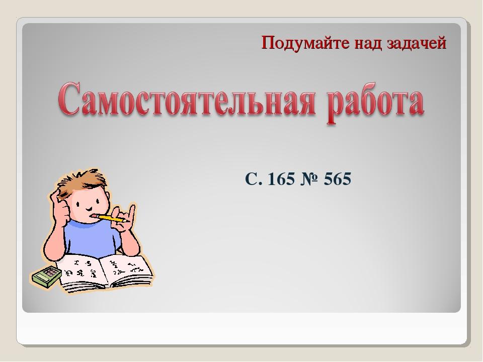 Подумайте над задачей С. 165 № 565