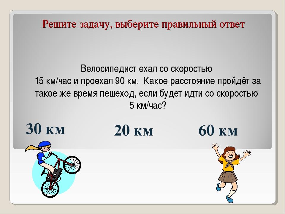 Велосипедист ехал со скоростью 15 км/час и проехал 90 км. Какое расстояние пр...