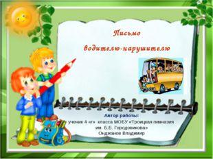 Письмо водителю-нарушителю Автор работы: ученик 4 «г» класса МОБУ «Троицкая г