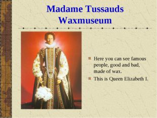 Madame Tussauds Waxmuseum Here you can see famous people, good and bad, made