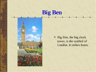 Big Ben Big Ben, the big clock tower, is the symbol of London. It strikes hou