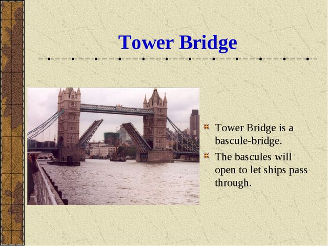 Tower Bridge Tower Bridge is a bascule-bridge. The bascules will open to let...