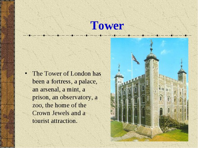 Tower The Tower of London has been a fortress, a palace, an arsenal, a mint,...